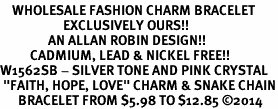 "<bR>    WHOLESALE FASHION CHARM BRACELET <BR>                     EXCLUSIVELY OURS!! <BR>                AN ALLAN ROBIN DESIGN!! <BR>          CADMIUM, LEAD & NICKEL FREE!! <BR>W1562SB - SILVER TONE AND PINK CRYSTAL <BR> ""FAITH, HOPE, LOVE"" CHARM & SNAKE CHAIN<BR>      BRACELET FROM $5.98 TO $12.85 �14"