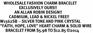 "<bR>    WHOLESALE FASHION CHARM BRACELET <BR>                     EXCLUSIVELY OURS!! <BR>                AN ALLAN ROBIN DESIGN!! <BR>          CADMIUM, LEAD & NICKEL FREE!! <BR>W1562SB - SILVER TONE AND PINK CRYSTAL <BR>""FAITH, HOPE, LOVE"" HEART CHARM & SOLID WIRE <BR>      BRACELET FROM $5.98 TO $12.85 �14"