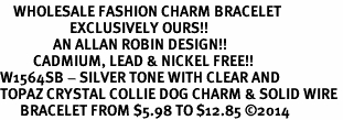 <bR>    WHOLESALE FASHION CHARM BRACELET <BR>                     EXCLUSIVELY OURS!! <BR>                AN ALLAN ROBIN DESIGN!! <BR>          CADMIUM, LEAD & NICKEL FREE!! <BR>W1564SB - SILVER TONE WITH CLEAR AND <BR>TOPAZ CRYSTAL COLLIE DOG CHARM & SOLID WIRE <BR>      BRACELET FROM $5.98 TO $12.85 �14