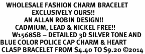 <bR>    WHOLESALE FASHION CHARM BRACELET <BR>                     EXCLUSIVELY OURS!! <BR>                AN ALLAN ROBIN DESIGN!! <BR>          CADMIUM, LEAD & NICKEL FREE!! <BR>        W1568SB - DETAILED 3D SILVER TONE AND<BR>BLUE COLOR POLICE CAP CHARM & HEART <BR> CLASP BRACELET FROM $4.40 TO $9.20 �14