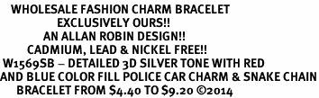 <bR>    WHOLESALE FASHION CHARM BRACELET <BR>                     EXCLUSIVELY OURS!! <BR>                AN ALLAN ROBIN DESIGN!! <BR>          CADMIUM, LEAD & NICKEL FREE!! <BR> W1569SB - DETAILED 3D SILVER TONE WITH RED  <BR>AND BLUE COLOR FILL POLICE CAR CHARM & SNAKE CHAIN<BR>      BRACELET FROM $4.40 TO $9.20 �14