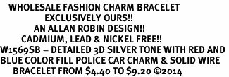 <bR>    WHOLESALE FASHION CHARM BRACELET <BR>                     EXCLUSIVELY OURS!! <BR>                AN ALLAN ROBIN DESIGN!! <BR>          CADMIUM, LEAD & NICKEL FREE!! <BR>W1569SB - DETAILED 3D SILVER TONE WITH RED AND <BR>BLUE COLOR FILL POLICE CAR CHARM & SOLID WIRE <BR>      BRACELET FROM $4.40 TO $9.20 �14