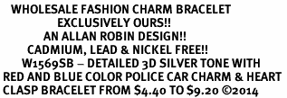 <bR>    WHOLESALE FASHION CHARM BRACELET <BR>                     EXCLUSIVELY OURS!! <BR>                AN ALLAN ROBIN DESIGN!! <BR>          CADMIUM, LEAD & NICKEL FREE!! <BR>        W1569SB - DETAILED 3D SILVER TONE WITH<BR> RED AND BLUE COLOR POLICE CAR CHARM & HEART <BR> CLASP BRACELET FROM $4.40 TO $9.20 �14