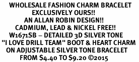 "<bR>      WHOLESALE FASHION CHARM BRACELET  <BR>                     EXCLUSIVELY OURS!!  <BR>                AN ALLAN ROBIN DESIGN!!  <BR>          CADMIUM, LEAD & NICKEL FREE!!  <BR>      W1671SB - DETAILED 3D SILVER TONE  <BR> ""I LOVE DRILL TEAM"" BOOT & HEART CHARM  <BR>    ON ADJUSTABLE SILVER TONE BRACELET  <BR>             FROM $4.40 TO $9.20 �15"