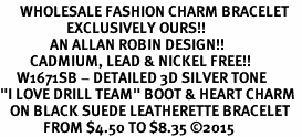 "<br>      WHOLESALE FASHION CHARM BRACELET  <bR>                    EXCLUSIVELY OURS!!  <BR>               AN ALLAN ROBIN DESIGN!!  <BR>         CADMIUM, LEAD & NICKEL FREE!!  <BR>     W1671SB - DETAILED 3D SILVER TONE  <Br>""I LOVE DRILL TEAM"" BOOT & HEART CHARM  <BR>   ON BLACK SUEDE LEATHERETTE BRACELET <BR>             FROM $4.50 TO $8.35 �15"