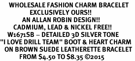 "<br>      WHOLESALE FASHION CHARM BRACELET  <bR>                    EXCLUSIVELY OURS!!  <BR>               AN ALLAN ROBIN DESIGN!!  <BR>         CADMIUM, LEAD & NICKEL FREE!!  <BR>     W1671SB - DETAILED 3D SILVER TONE  <Br>""I LOVE DRILL TEAM"" BOOT & HEART CHARM  <BR>   ON BROWN SUEDE LEATHERETTE BRACELET <BR>             FROM $4.50 TO $8.35 ©2015"