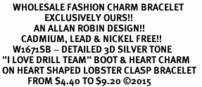"<bR>      WHOLESALE FASHION CHARM BRACELET  <BR>                     EXCLUSIVELY OURS!!  <BR>                AN ALLAN ROBIN DESIGN!!  <BR>          CADMIUM, LEAD & NICKEL FREE!!  <BR>      W1671SB - DETAILED 3D SILVER TONE  <BR> ""I LOVE DRILL TEAM"" BOOT & HEART CHARM  <BR> ON HEART SHAPED LOBSTER CLASP BRACELET  <BR>             FROM $4.40 TO $9.20 ©2015"