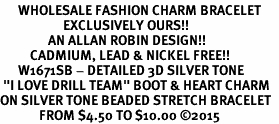 "<bR>      WHOLESALE FASHION CHARM BRACELET  <BR>                     EXCLUSIVELY OURS!!  <BR>                AN ALLAN ROBIN DESIGN!!  <BR>          CADMIUM, LEAD & NICKEL FREE!!  <BR>      W1671SB - DETAILED 3D SILVER TONE  <BR> ""I LOVE DRILL TEAM"" BOOT & HEART CHARM  <BR>ON SILVER TONE BEADED STRETCH BRACELET  <BR>             FROM $4.50 TO $10.00 ©2015"