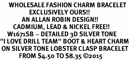 "<br>      WHOLESALE FASHION CHARM BRACELET  <bR>                    EXCLUSIVELY OURS!!  <BR>               AN ALLAN ROBIN DESIGN!!  <BR>         CADMIUM, LEAD & NICKEL FREE!!  <BR>     W1671SB - DETAILED 3D SILVER TONE  <Br>""I LOVE DRILL TEAM"" BOOT & HEART CHARM  <BR> ON SILVER TONE LOBSTER CLASP BRACELET <BR>             FROM $4.50 TO $8.35 ©2015"