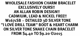 "<bR>      WHOLESALE FASHION CHARM BRACELET  <BR>                     EXCLUSIVELY OURS!!  <BR>                AN ALLAN ROBIN DESIGN!!  <BR>          CADMIUM, LEAD & NICKEL FREE!!  <BR>      W1671SB - DETAILED 3D SILVER TONE  <BR> ""I LOVE DRILL TEAM"" BOOT & HEART CHARM  <BR>    ON SILVER TONE SNAKE CHAIN BRACELET  <BR>             FROM $4.40 TO $9.20 ©2015"