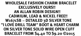 """<bR>      WHOLESALE FASHION CHARM BRACELET  <BR>                     EXCLUSIVELY OURS!!  <BR>                AN ALLAN ROBIN DESIGN!!  <BR>          CADMIUM, LEAD & NICKEL FREE!!  <BR>      W1671SB - DETAILED 3D SILVER TONE  <BR> """"I LOVE DRILL TEAM"""" BOOT & HEART CHARM  <BR>    ON SILVER TONE SOLID WIRE OPEN CUFF <BR>     BRACELET FROM $4.40 TO $9.20 ©2015"""