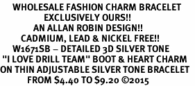 "<bR>      WHOLESALE FASHION CHARM BRACELET  <BR>                     EXCLUSIVELY OURS!!  <BR>                AN ALLAN ROBIN DESIGN!!  <BR>          CADMIUM, LEAD & NICKEL FREE!!  <BR>      W1671SB - DETAILED 3D SILVER TONE  <BR> ""I LOVE DRILL TEAM"" BOOT & HEART CHARM  <BR>ON THIN ADJUSTABLE SILVER TONE BRACELET  <BR>             FROM $4.40 TO $9.20 �15"