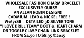 "<br>      WHOLESALE FASHION CHARM BRACELET  <bR>                    EXCLUSIVELY OURS!!  <BR>               AN ALLAN ROBIN DESIGN!!  <BR>         CADMIUM, LEAD & NICKEL FREE!!  <BR>     W1671SB - DETAILED 3D SILVER TONE  <Br>""I LOVE DRILL TEAM"" BOOT & HEART CHARM  <BR>   ON TOGGLE CLASP CHAIN LINK BRACELET <BR>             FROM $4.50 TO $8.35 �15"
