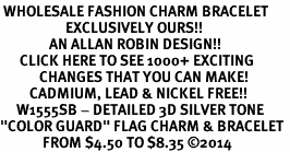 "<br> WHOLESALE FASHION CHARM BRACELET <bR>                    EXCLUSIVELY OURS!!<BR>               AN ALLAN ROBIN DESIGN!!<BR>      CLICK HERE TO SEE 1000+ EXCITING<BR>            CHANGES THAT YOU CAN MAKE!<BR>         CADMIUM, LEAD & NICKEL FREE!!<BR>     W1555SB - DETAILED 3D SILVER TONE <Br>""COLOR GUARD"" FLAG CHARM & BRACELET <BR>             FROM $4.50 TO $8.35 �14"