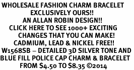 <br> WHOLESALE FASHION CHARM BRACELET <bR>                    EXCLUSIVELY OURS!!<BR>               AN ALLAN ROBIN DESIGN!!<BR>      CLICK HERE TO SEE 1000+ EXCITING<BR>            CHANGES THAT YOU CAN MAKE!<BR>         CADMIUM, LEAD & NICKEL FREE!!<BR> W1568SB - DETAILED 3D SILVER TONE AND <Br>BLUE FILL POLICE CAP CHARM & BRACELET <BR>             FROM $4.50 TO $8.35 ©2014