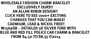 <br> WHOLESALE FASHION CHARM BRACELET <bR>                    EXCLUSIVELY OURS!!<BR>               AN ALLAN ROBIN DESIGN!!<BR>      CLICK HERE TO SEE 1000+ EXCITING<BR>            CHANGES THAT YOU CAN MAKE!<BR>         CADMIUM, LEAD & NICKEL FREE!!<BR> W1569SB - DETAILED 3D SILVER TONE WITH <Br>BLUE AND RED FILL POLICE CAR CHARM & BRACELET <BR>             FROM $4.50 TO $8.35 �14