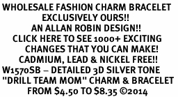 """<br> WHOLESALE FASHION CHARM BRACELET <bR>                    EXCLUSIVELY OURS!!<BR>               AN ALLAN ROBIN DESIGN!!<BR>      CLICK HERE TO SEE 1000+ EXCITING<BR>            CHANGES THAT YOU CAN MAKE!<BR>         CADMIUM, LEAD & NICKEL FREE!!<BR> W1570SB - DETAILED 3D SILVER TONE <Br> """"DRILL TEAM MOM"""" CHARM & BRACELET <BR>             FROM $4.50 TO $8.35 �14"""