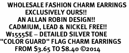 "<br>     WHOLESALE FASHION CHARM EARRINGS <bR>                 EXCLUSIVELY OURS!! <BR>            AN ALLAN ROBIN DESIGN!! <BR>      CADMIUM, LEAD & NICKEL FREE!! <BR>    W1555SE - DETAILED SILVER TONE <Br>""COLOR GUARD"" FLAG CHARM EARRINGS <BR>          FROM $3.65 TO $8.40 �14"