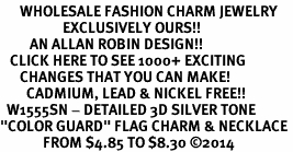 "<br>      WHOLESALE FASHION CHARM JEWELRY <bR>                   EXCLUSIVELY OURS!! <BR>         AN ALLAN ROBIN DESIGN!! <BR>   CLICK HERE TO SEE 1000+ EXCITING <BR>      CHANGES THAT YOU CAN MAKE! <BR>        CADMIUM, LEAD & NICKEL FREE!! <BR>  W1555SN - DETAILED 3D SILVER TONE <BR>""COLOR GUARD"" FLAG CHARM & NECKLACE <BR>             FROM $4.85 TO $8.30 �14"