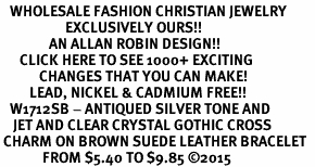 <BR>   WHOLESALE FASHION CHRISTIAN JEWELRY  <bR>                    EXCLUSIVELY OURS!!  <Br>               AN ALLAN ROBIN DESIGN!!  <BR>      CLICK HERE TO SEE 1000+ EXCITING  <BR>            CHANGES THAT YOU CAN MAKE!  <BR>         LEAD, NICKEL & CADMIUM FREE!!  <BR>   W1712SB - ANTIQUED SILVER TONE AND  <BR>    JET AND CLEAR CRYSTAL GOTHIC CROSS  <BR> CHARM ON BROWN SUEDE LEATHER BRACELET  <BR>             FROM $5.40 TO $9.85 ©2015