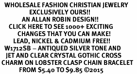 <BR>   WHOLESALE FASHION CHRISTIAN JEWELRY  <bR>                    EXCLUSIVELY OURS!!  <Br>               AN ALLAN ROBIN DESIGN!!  <BR>      CLICK HERE TO SEE 1000+ EXCITING  <BR>            CHANGES THAT YOU CAN MAKE!  <BR>         LEAD, NICKEL & CADMIUM FREE!!  <BR>   W1712SB - ANTIQUED SILVER TONE AND  <BR>    JET AND CLEAR CRYSTAL GOTHIC CROSS  <BR> CHARM ON LOBSTER CLASP CHAIN BRACELET  <BR>             FROM $5.40 TO $9.85 ©2015