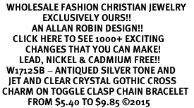 <BR>   WHOLESALE FASHION CHRISTIAN JEWELRY  <bR>                    EXCLUSIVELY OURS!!  <Br>               AN ALLAN ROBIN DESIGN!!  <BR>      CLICK HERE TO SEE 1000+ EXCITING  <BR>            CHANGES THAT YOU CAN MAKE!  <BR>         LEAD, NICKEL & CADMIUM FREE!!  <BR>   W1712SB - ANTIQUED SILVER TONE AND  <BR>    JET AND CLEAR CRYSTAL GOTHIC CROSS  <BR> CHARM ON TOGGLE CLASP CHAIN BRACELET  <BR>             FROM $5.40 TO $9.85 ©2015