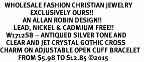 <BR>   WHOLESALE FASHION CHRISTIAN JEWELRY  <bR>                    EXCLUSIVELY OURS!!  <Br>               AN ALLAN ROBIN DESIGN!!  <BR>         LEAD, NICKEL & CADMIUM FREE!!  <BR>    W1712SB - ANTIQUED SILVER TONE AND  <BR>    CLEAR AND JET CRYSTAL GOTHIC CROSS  <BR>CHARM ON ADJUSTABLE OPEN CUFF BRACELET  <Br>            FROM $5.98 TO $12.85 �15