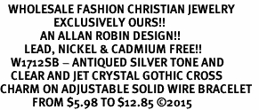<BR>   WHOLESALE FASHION CHRISTIAN JEWELRY  <bR>                    EXCLUSIVELY OURS!!  <Br>               AN ALLAN ROBIN DESIGN!!  <BR>         LEAD, NICKEL & CADMIUM FREE!!  <BR>    W1712SB - ANTIQUED SILVER TONE AND  <BR>    CLEAR AND JET CRYSTAL GOTHIC CROSS  <BR>CHARM ON ADJUSTABLE SOLID WIRE BRACELET  <Br>            FROM $5.98 TO $12.85 �15