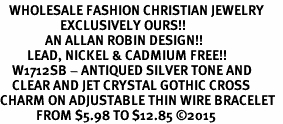 <BR>   WHOLESALE FASHION CHRISTIAN JEWELRY  <bR>                    EXCLUSIVELY OURS!!  <Br>               AN ALLAN ROBIN DESIGN!!  <BR>         LEAD, NICKEL & CADMIUM FREE!!  <BR>    W1712SB - ANTIQUED SILVER TONE AND  <BR>    CLEAR AND JET CRYSTAL GOTHIC CROSS  <BR>CHARM ON ADJUSTABLE THIN WIRE BRACELET  <Br>            FROM $5.98 TO $12.85 �15