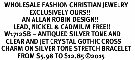 <BR>   WHOLESALE FASHION CHRISTIAN JEWELRY  <bR>                    EXCLUSIVELY OURS!!  <Br>               AN ALLAN ROBIN DESIGN!!  <BR>         LEAD, NICKEL & CADMIUM FREE!!  <BR>   W1712SB - ANTIQUED SILVER TONE AND  <BR>    CLEAR AND JET CRYSTAL GOTHIC CROSS  <BR> CHARM ON SILVER TONE STRETCH BRACELET  <Br>            FROM $5.98 TO $12.85 �15