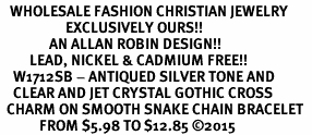<BR>   WHOLESALE FASHION CHRISTIAN JEWELRY  <bR>                    EXCLUSIVELY OURS!!  <Br>               AN ALLAN ROBIN DESIGN!!  <BR>         LEAD, NICKEL & CADMIUM FREE!!  <BR>    W1712SB - ANTIQUED SILVER TONE AND  <BR>    CLEAR AND JET CRYSTAL GOTHIC CROSS  <BR>  CHARM ON SMOOTH SNAKE CHAIN BRACELET  <Br>            FROM $5.98 TO $12.85 �15