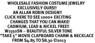 "<br>        WHOLESALE FASHION COSTUME JEWELRY <bR>                   EXCLUSIVELY OURS!! <BR>              AN ALLAN ROBIN DESIGN!! <BR>     CLICK HERE TO SEE 1000+ EXCITING <BR>           CHANGES THAT YOU CAN MAKE! <BR>        CADMIUM, LEAD & NICKEL FREE!! <BR>     W1550SN - BEAUTIFUL SILVER TONE <BR>""TAKE 5"" MOVIE CLAPBOARD CHARM & NECKLACE <BR>             FROM $4.85 TO $8.30 �13"