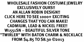 "<br>        WHOLESALE FASHION COSTUME JEWELRY <bR>                   EXCLUSIVELY OURS!! <BR>              AN ALLAN ROBIN DESIGN!! <BR>     CLICK HERE TO SEE 1000+ EXCITING <BR>           CHANGES THAT YOU CAN MAKE! <BR>        CADMIUM, LEAD & NICKEL FREE!! <BR>     W1551SN - BEAUTIFUL SILVER TONE <BR>""TWIRLER"" WITH BATON CHARM & NECKLACE <BR>             FROM $4.85 TO $8.30 �13"