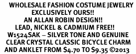 <bR>      WHOLESALE FASHION COSTUME JEWELRY <BR>                     EXCLUSIVELY OURS!! <BR>                AN ALLAN ROBIN DESIGN!! <BR>          LEAD, NICKEL & CADMIUM FREE!! <BR>     W1524SAK - SILVER TONE AND GENUINE <BR>    CLEAR CRYSTAL CLASSIC BICYCLE CHARM <Br>   AND ANKLET FROM $4.70 TO $9.35 ©2013