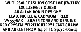 "<bR>      WHOLESALE FASHION COSTUME JEWELRY <BR>                     EXCLUSIVELY OURS!! <BR>                AN ALLAN ROBIN DESIGN!! <BR>          LEAD, NICKEL & CADMIUM FREE!! <BR>     W1557SAK - SILVER TONE AND GENUINE <BR>RED CRYSTAL ""FIREFIGHTER"" HEART CHARM <Br>   AND ANKLET FROM $4.70 TO $9.35 �14"
