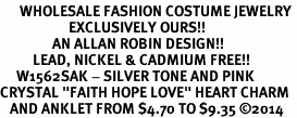 "<bR>      WHOLESALE FASHION COSTUME JEWELRY <BR>                     EXCLUSIVELY OURS!! <BR>                AN ALLAN ROBIN DESIGN!! <BR>          LEAD, NICKEL & CADMIUM FREE!! <BR>     W1562SAK - SILVER TONE AND PINK <BR>CRYSTAL ""FAITH HOPE LOVE"" HEART CHARM <Br>   AND ANKLET FROM $4.70 TO $9.35 �14"