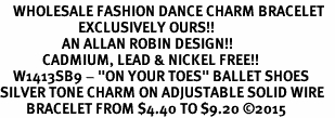 "<bR>    WHOLESALE FASHION DANCE CHARM BRACELET   <BR>                        EXCLUSIVELY OURS!!   <BR>                   AN ALLAN ROBIN DESIGN!!   <BR>             CADMIUM, LEAD & NICKEL FREE!!   <BR>    W1413SB9 - ""ON YOUR TOES"" BALLET SHOES  <BR>SILVER TONE CHARM ON ADJUSTABLE SOLID WIRE   <BR>        BRACELET FROM $4.40 TO $9.20 �15"
