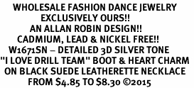 "<br>      WHOLESALE FASHION DANCE JEWELRY  <bR>                   EXCLUSIVELY OURS!!  <BR>              AN ALLAN ROBIN DESIGN!!  <BR>        CADMIUM, LEAD & NICKEL FREE!!  <BR>    W1671SN - DETAILED 3D SILVER TONE  <BR>""I LOVE DRILL TEAM"" BOOT & HEART CHARM  <BR>  ON BLACK SUEDE LEATHERETTE NECKLACE  <BR>             FROM $4.85 TO $8.30 ©2015"