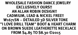 "<br>      WHOLESALE FASHION DANCE JEWELRY  <bR>                   EXCLUSIVELY OURS!!  <BR>              AN ALLAN ROBIN DESIGN!!  <BR>        CADMIUM, LEAD & NICKEL FREE!!  <BR>    W1671SN - DETAILED 3D SILVER TONE  <BR>""I LOVE DRILL TEAM"" BOOT & HEART CHARM  <BR>  ON BROWN SUEDE LEATHERETTE NECKLACE  <BR>             FROM $4.85 TO $8.30 �15"