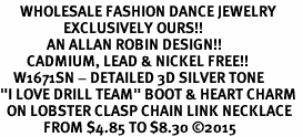 "<br>      WHOLESALE FASHION DANCE JEWELRY  <bR>                   EXCLUSIVELY OURS!!  <BR>              AN ALLAN ROBIN DESIGN!!  <BR>        CADMIUM, LEAD & NICKEL FREE!!  <BR>    W1671SN - DETAILED 3D SILVER TONE  <BR>""I LOVE DRILL TEAM"" BOOT & HEART CHARM  <BR>  ON LOBSTER CLASP CHAIN LINK NECKLACE  <BR>             FROM $4.85 TO $8.30 ©2015"
