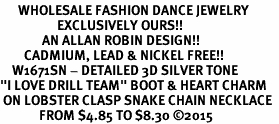 "<br>      WHOLESALE FASHION DANCE JEWELRY  <bR>                   EXCLUSIVELY OURS!!  <BR>              AN ALLAN ROBIN DESIGN!!  <BR>        CADMIUM, LEAD & NICKEL FREE!!  <BR>    W1671SN - DETAILED 3D SILVER TONE  <BR>""I LOVE DRILL TEAM"" BOOT & HEART CHARM  <BR> ON LOBSTER CLASP SNAKE CHAIN NECKLACE  <BR>             FROM $4.85 TO $8.30 �15"