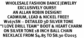 "<br>      WHOLESALE FASHION DANCE JEWELRY  <bR>                   EXCLUSIVELY OURS!!  <BR>              AN ALLAN ROBIN DESIGN!!  <BR>        CADMIUM, LEAD & NICKEL FREE!!  <BR>    W1671SN - DETAILED 3D SILVER TONE  <BR>""I LOVE DRILL TEAM"" BOOT & HEART CHARM  <BR>    ON SILVER TONE 18 INCH BALL CHAIN  <BR>   NECKLACE FROM $4.85 TO $8.30 �15"