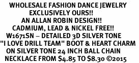"<br>      WHOLESALE FASHION DANCE JEWELRY  <bR>                   EXCLUSIVELY OURS!!  <BR>              AN ALLAN ROBIN DESIGN!!  <BR>        CADMIUM, LEAD & NICKEL FREE!!  <BR>    W1671SN - DETAILED 3D SILVER TONE  <BR>""I LOVE DRILL TEAM"" BOOT & HEART CHARM  <BR>    ON SILVER TONE 24 INCH BALL CHAIN  <BR>   NECKLACE FROM $4.85 TO $8.30 ©2015"
