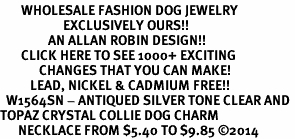 <BR>       WHOLESALE FASHION DOG JEWELRY <bR>                     EXCLUSIVELY OURS!! <Br>                AN ALLAN ROBIN DESIGN!! <BR>       CLICK HERE TO SEE 1000+ EXCITING <BR>             CHANGES THAT YOU CAN MAKE! <BR>          LEAD, NICKEL & CADMIUM FREE!! <BR>  W1564SN - ANTIQUED SILVER TONE CLEAR AND <BR>TOPAZ CRYSTAL COLLIE DOG CHARM <BR>      NECKLACE FROM $5.40 TO $9.85 �14