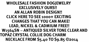 <BR>       WHOLESALE FASHION DOGJEWELRY <bR>                     EXCLUSIVELY OURS!! <Br>                AN ALLAN ROBIN DESIGN!! <BR>       CLICK HERE TO SEE 1000+ EXCITING <BR>             CHANGES THAT YOU CAN MAKE! <BR>          LEAD, NICKEL & CADMIUM FREE!! <BR>  W1564SN - ANTIQUED SILVER TONE CLEAR AND <BR>TOPAZ CRYSTAL COLLIE DOG CHARM <BR>      NECKLACE FROM $5.40 TO $9.85 �14