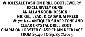 <BR>   WHOLESALE FASHION DRILL BOOT JEWELRY  <bR>                              EXCLUSIVELY OURS!!  <Br>                         AN ALLAN ROBIN DESIGN!!  <BR>                   NICKEL, LEAD, & CADMIUM FREE!!  <BR>              W1721N1- ANTIQUED SILVER TONE AND  <BR>                       CLEAR CRYSTAL DRILL BOOT<BR> CHARM ON LOBSTER CLASP CHAIN NECKLACE  <BR>                       FROM $5.40 TO $9.85 �15