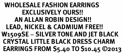 <BR>   WHOLESALE FASHION EARRINGS <bR>               EXCLUSIVELY OURS!! <Br>          AN ALLAN ROBIN DESIGN!! <BR>    LEAD, NICKEL & CADMIUM FREE!! <BR> W1509SE - SILVER TONE AND JET BLACK <BR>  CRYSTAL LITTLE BLACK DRESS CHARM <BR>  EARRINGS FROM $5.40 TO $10.45 �13