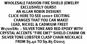 "<BR>     WHOLESALE FASHION FIRE SHIELD JEWELRY  <bR>                        EXCLUSIVELY OURS!!  <Br>                   AN ALLAN ROBIN DESIGN!!  <BR>          CLICK HERE TO SEE 1000+ EXCITING  <BR>                CHANGES THAT YOU CAN MAKE!  <BR>             LEAD, NICKEL & CADMIUM FREE!!  <BR> W1720SN1 - SILVER TONE AND RED EPOXY WITH  <BR>CRYSTAL ACCENTS ""FIRE EMT"" SHIELD CHARM ON  <BR>  SILVER TONE LOBSTER CLASP CHAIN NECKLACE  <BR>                  FROM $5.40 TO $9.85 ©2015"