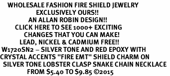 "<BR>     WHOLESALE FASHION FIRE SHIELD JEWELRY  <bR>                        EXCLUSIVELY OURS!!  <Br>                   AN ALLAN ROBIN DESIGN!!  <BR>          CLICK HERE TO SEE 1000+ EXCITING  <BR>                CHANGES THAT YOU CAN MAKE!  <BR>             LEAD, NICKEL & CADMIUM FREE!!  <BR> W1720SN2 - SILVER TONE AND RED EPOXY WITH  <BR>CRYSTAL ACCENTS ""FIRE EMT"" SHIELD CHARM ON  <BR>  SILVER TONE LOBSTER CLASP SNAKE CHAIN NECKLACE  <BR>                  FROM $5.40 TO $9.85 ©2015"