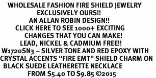 "<BR>     WHOLESALE FASHION FIRE SHIELD JEWELRY  <bR>                        EXCLUSIVELY OURS!!  <Br>                   AN ALLAN ROBIN DESIGN!!  <BR>          CLICK HERE TO SEE 1000+ EXCITING  <BR>                CHANGES THAT YOU CAN MAKE!  <BR>             LEAD, NICKEL & CADMIUM FREE!!  <BR> W1720SN3 - SILVER TONE AND RED EPOXY WITH  <BR>CRYSTAL ACCENTS ""FIRE EMT"" SHIELD CHARM ON  <BR>  BLACK SUEDE LEATHERETTE NECKLACE  <BR>                  FROM $5.40 TO $9.85 ©2015"